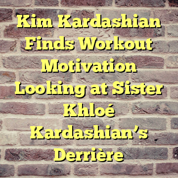 Kim Kardashian Finds Workout Motivation Looking at Sister Khloé Kardashian's Derrière