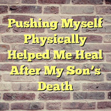 Pushing Myself Physically Helped Me Heal After My Son's Death