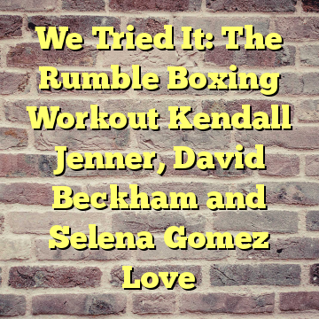 We Tried It: The Rumble Boxing Workout Kendall Jenner, David Beckham and Selena Gomez Love