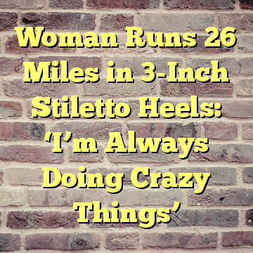 Woman Runs 26 Miles in 3-Inch Stiletto Heels: 'I'm Always Doing Crazy Things'