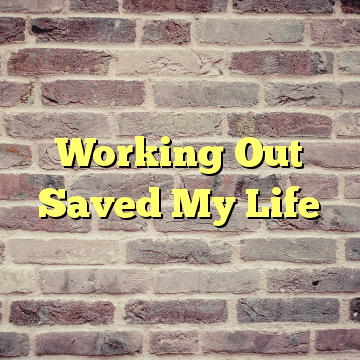 Working Out Saved My Life