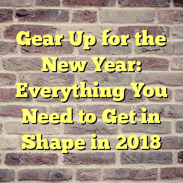 Gear Up for the New Year: Everything You Need to Get in Shape in 2018