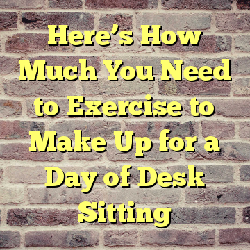 Here's How Much You Need to Exercise to Make Up for a Day of Desk Sitting