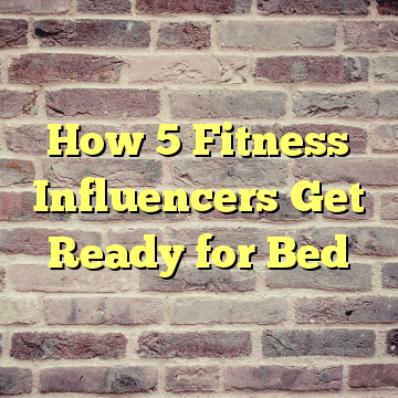 How 5 Fitness Influencers Get Ready for Bed