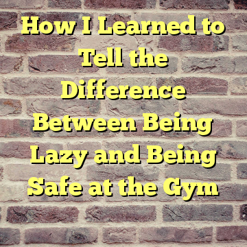 How I Learned to Tell the Difference Between Being Lazy and Being Safe at the Gym