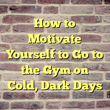 How to Motivate Yourself to Go to the Gym on Cold, Dark Days