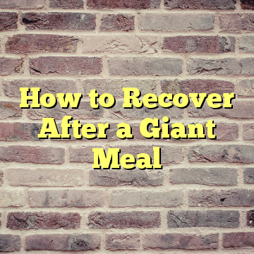 How to Recover After a Giant Meal