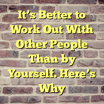 It's Better to Work Out With Other People Than by Yourself. Here's Why