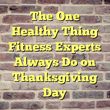 The One Healthy Thing Fitness Experts Always Do on Thanksgiving Day