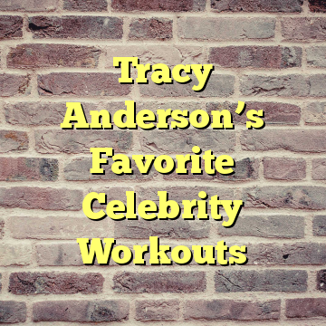 Tracy Anderson's Favorite Celebrity Workouts