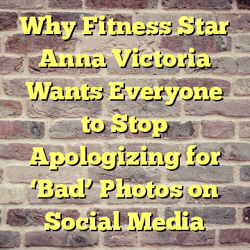 Why Fitness Star Anna Victoria Wants Everyone to Stop Apologizing for 'Bad' Photos on Social Media