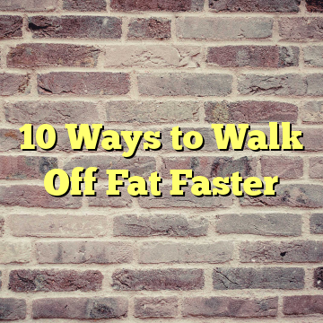 10 Ways to Walk Off Fat Faster