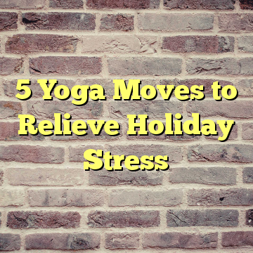 5 Yoga Moves to Relieve Holiday Stress
