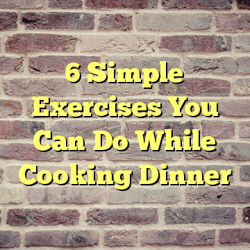 6 Simple Exercises You Can Do While Cooking Dinner