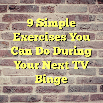 9 Simple Exercises You Can Do During Your Next TV Binge