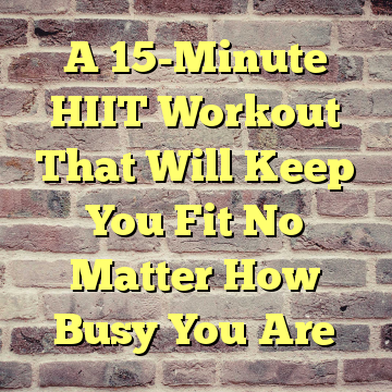 A 15-Minute HIIT Workout That Will Keep You Fit No Matter How Busy You Are