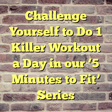 Challenge Yourself to Do 1 Killer Workout a Day in our '5 Minutes to Fit' Series