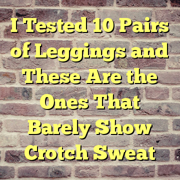 I Tested 10 Pairs of Leggings and These Are the Ones That Barely Show Crotch Sweat