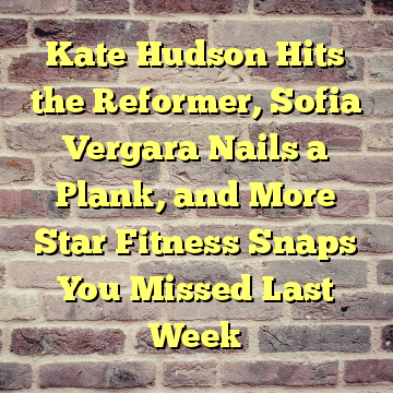 Kate Hudson Hits the Reformer, Sofia Vergara Nails a Plank, and More Star Fitness Snaps You Missed Last Week