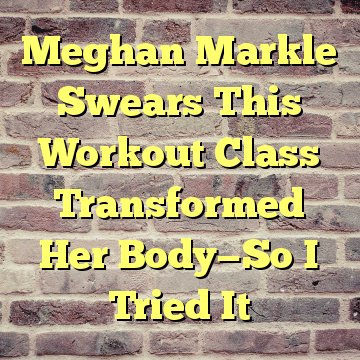 Meghan Markle Swears This Workout Class Transformed Her Body—So I Tried It