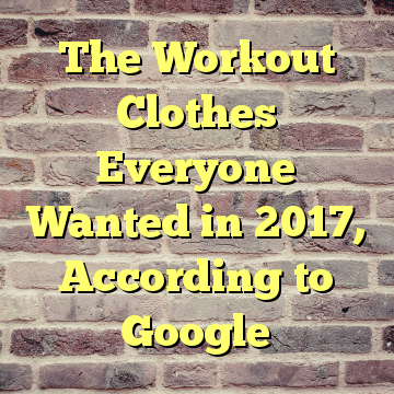 The Workout Clothes Everyone Wanted in 2017, According to Google