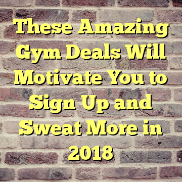 These Amazing Gym Deals Will Motivate You to Sign Up and Sweat More in 2018