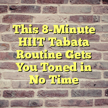 This 8-Minute HIIT Tabata Routine Gets You Toned in No Time