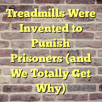 Treadmills Were Invented to Punish Prisoners (and We Totally Get Why)