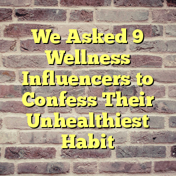 We Asked 9 Wellness Influencers to Confess Their Unhealthiest Habit