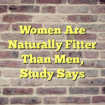 Women Are Naturally Fitter Than Men, Study Says