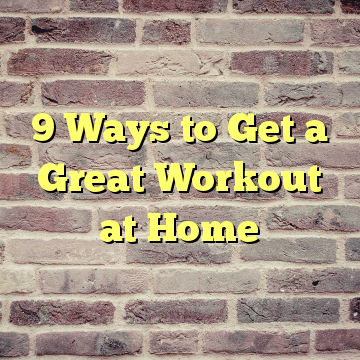 9 Ways to Get a Great Workout at Home