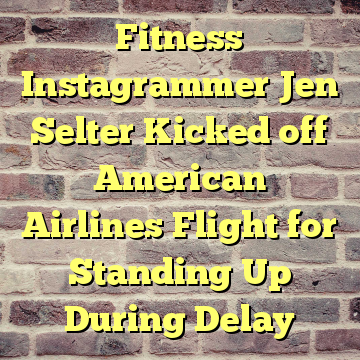 Fitness Instagrammer Jen Selter Kicked off American Airlines Flight for Standing Up During Delay