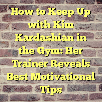 How to Keep Up with Kim Kardashian in the Gym: Her Trainer Reveals Best Motivational Tips