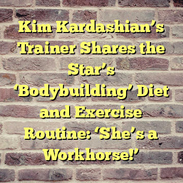 Kim Kardashian's Trainer Shares the Star's 'Bodybuilding' Diet and Exercise Routine: 'She's a Workhorse!'