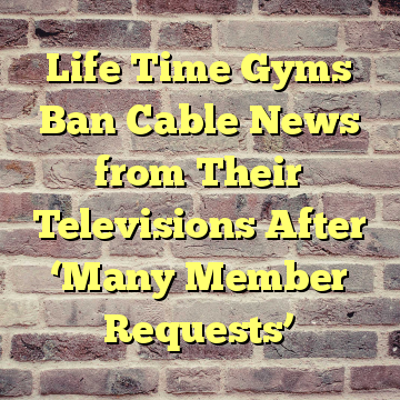 Life Time Gyms Ban Cable News from Their Televisions After 'Many Member Requests'