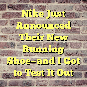 bc2e3625e6f73 Nike Just Announced Their New Running Shoe—and I Got to Test It Out ...