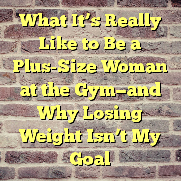 What It's Really Like to Be a Plus-Size Woman at the Gym—and Why Losing Weight Isn't My Goal