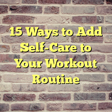 15 Ways to Add Self-Care to Your Workout Routine