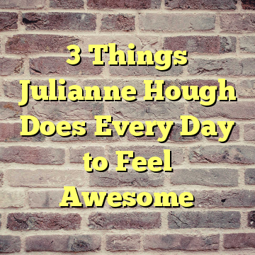 3 Things Julianne Hough Does Every Day to Feel Awesome