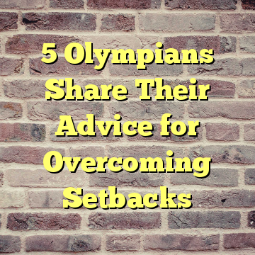 5 Olympians Share Their Advice for Overcoming Setbacks