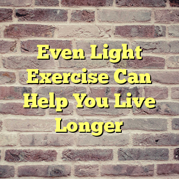 Even Light Exercise Can Help You Live Longer