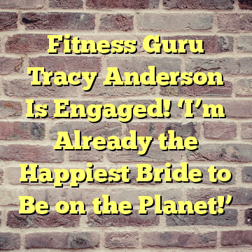 Fitness Guru Tracy Anderson Is Engaged! 'I'm Already the Happiest Bride to Be on the Planet!'