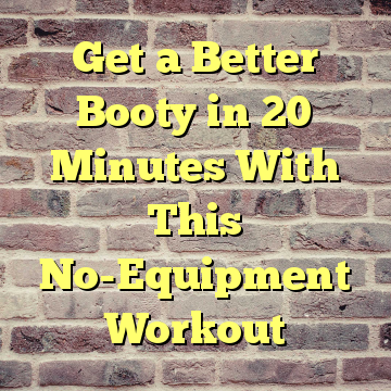 Get a Better Booty in 20 Minutes With This No-Equipment Workout