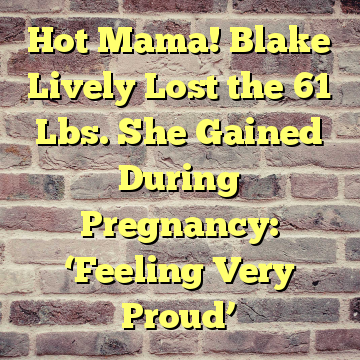 Hot Mama! Blake Lively Lost the 61 Lbs. She Gained During Pregnancy: 'Feeling Very Proud'