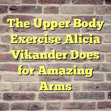 The Upper Body Exercise Alicia Vikander Does for Amazing Arms
