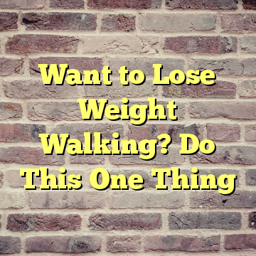 Want to Lose Weight Walking? Do This One Thing