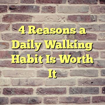 4 Reasons a Daily Walking Habit Is Worth It