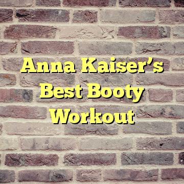 Anna Kaiser's Best Booty Workout