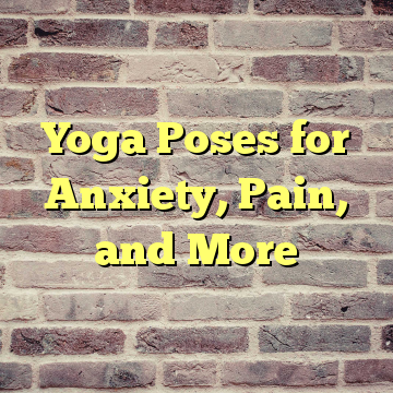 Yoga Poses for Anxiety, Pain, and More