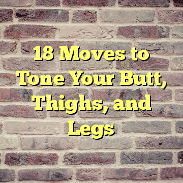 18 Moves to Tone Your Butt, Thighs, and Legs